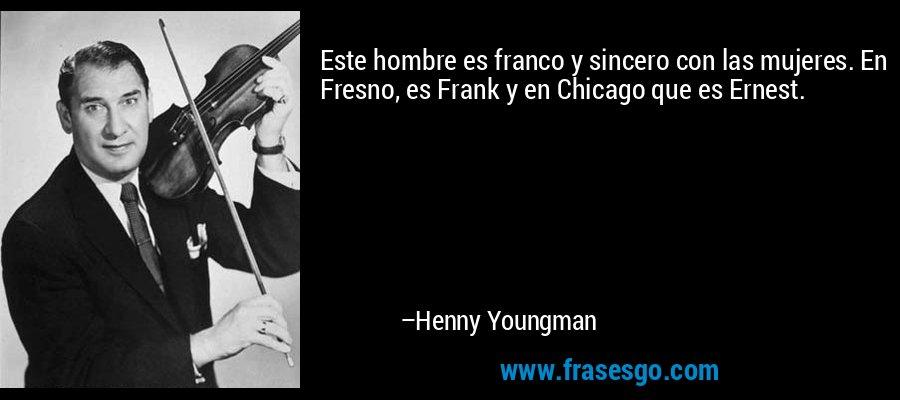 Este hombre es franco y sincero con las mujeres. En Fresno, es Frank y en Chicago que es Ernest. – Henny Youngman