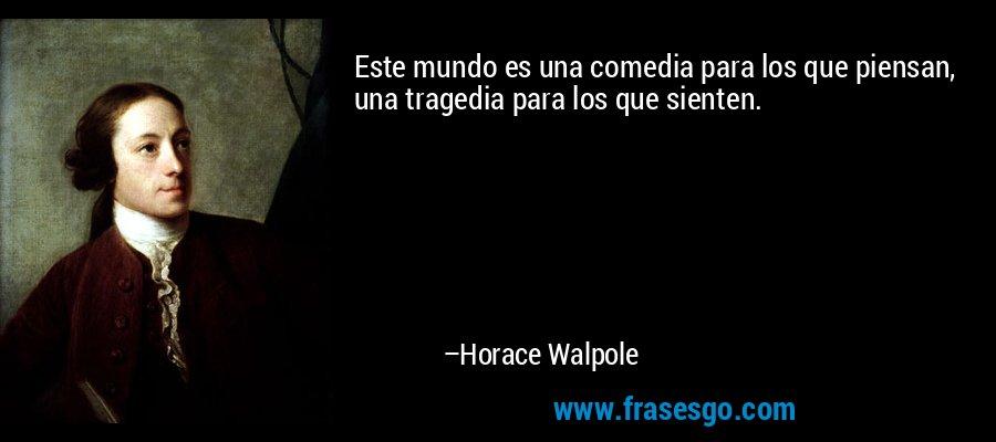 Este mundo es una comedia para los que piensan, una tragedia para los que sienten. – Horace Walpole