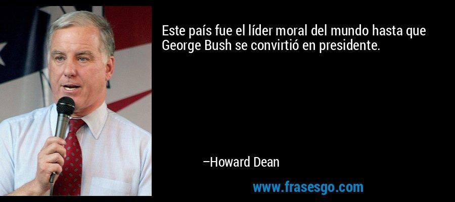 Este país fue el líder moral del mundo hasta que George Bush se convirtió en presidente. – Howard Dean