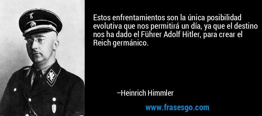 Estos enfrentamientos son la única posibilidad evolutiva que nos permitirá un día, ya que el destino nos ha dado el Führer Adolf Hitler, para crear el Reich germánico. – Heinrich Himmler