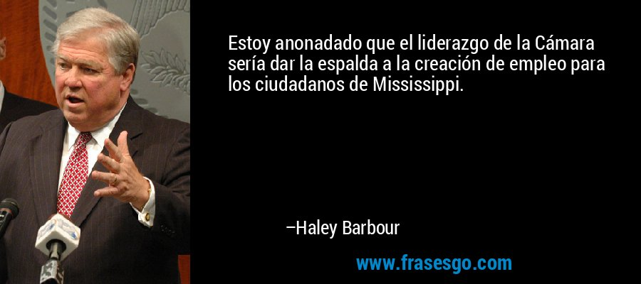 Estoy anonadado que el liderazgo de la Cámara sería dar la espalda a la creación de empleo para los ciudadanos de Mississippi. – Haley Barbour