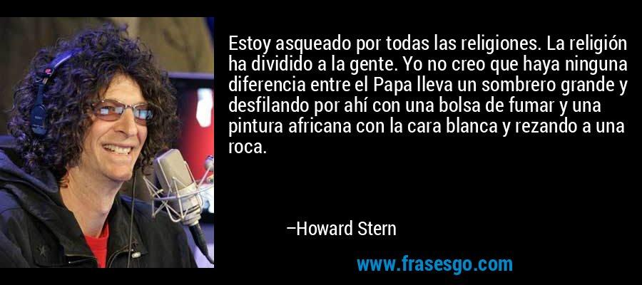 Estoy asqueado por todas las religiones. La religión ha dividido a la gente. Yo no creo que haya ninguna diferencia entre el Papa lleva un sombrero grande y desfilando por ahí con una bolsa de fumar y una pintura africana con la cara blanca y rezando a una roca. – Howard Stern