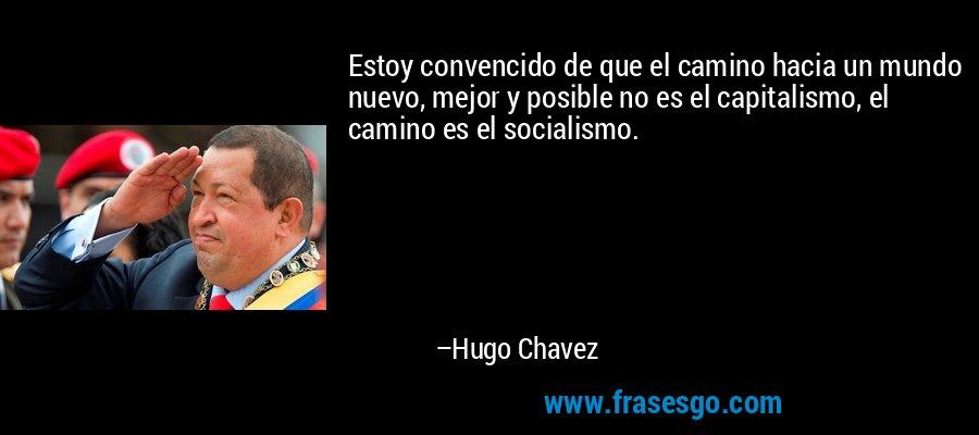 Estoy convencido de que el camino hacia un mundo nuevo, mejor y posible no es el capitalismo, el camino es el socialismo. – Hugo Chavez