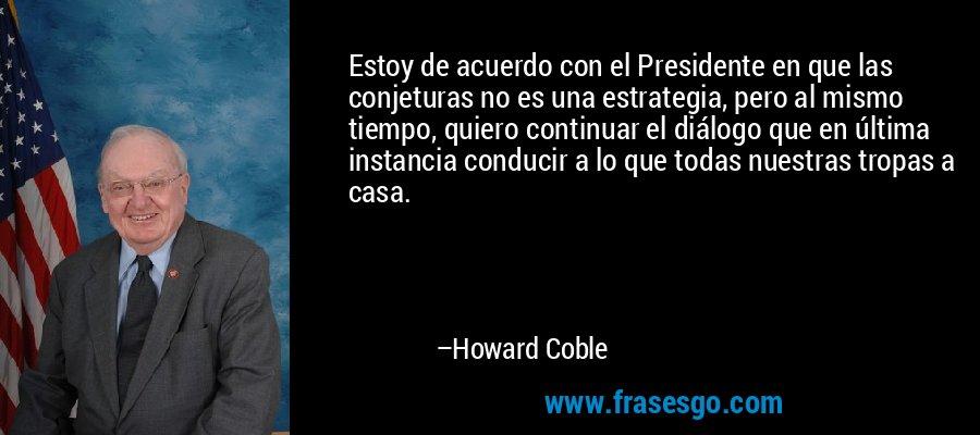 Estoy de acuerdo con el Presidente en que las conjeturas no es una estrategia, pero al mismo tiempo, quiero continuar el diálogo que en última instancia conducir a lo que todas nuestras tropas a casa. – Howard Coble