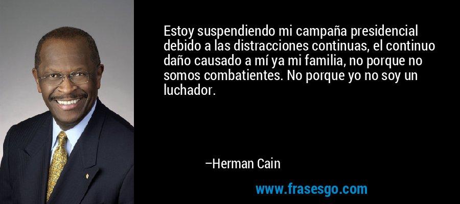 Estoy suspendiendo mi campaña presidencial debido a las distracciones continuas, el continuo daño causado a mí ya mi familia, no porque no somos combatientes. No porque yo no soy un luchador. – Herman Cain