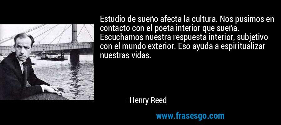 Estudio de sueño afecta la cultura. Nos pusimos en contacto con el poeta interior que sueña. Escuchamos nuestra respuesta interior, subjetivo con el mundo exterior. Eso ayuda a espiritualizar nuestras vidas. – Henry Reed