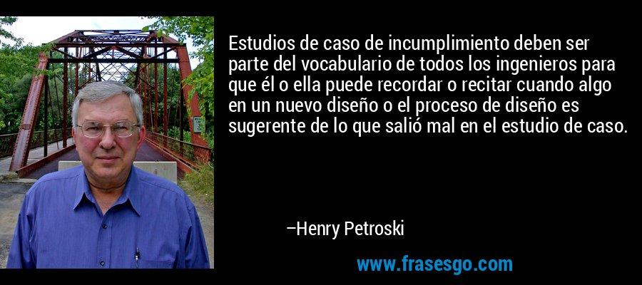 Estudios de caso de incumplimiento deben ser parte del vocabulario de todos los ingenieros para que él o ella puede recordar o recitar cuando algo en un nuevo diseño o el proceso de diseño es sugerente de lo que salió mal en el estudio de caso. – Henry Petroski