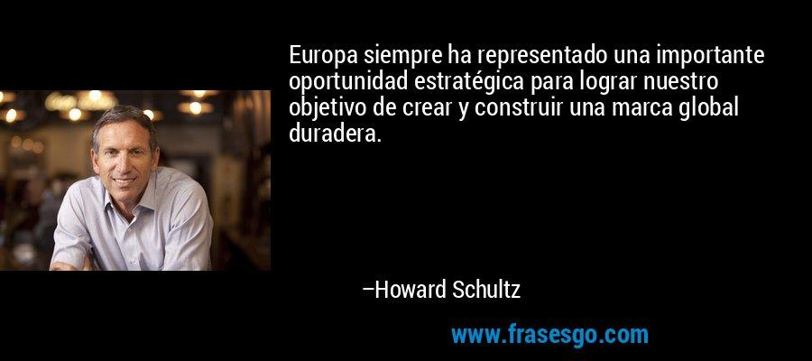 Europa siempre ha representado una importante oportunidad estratégica para lograr nuestro objetivo de crear y construir una marca global duradera. – Howard Schultz