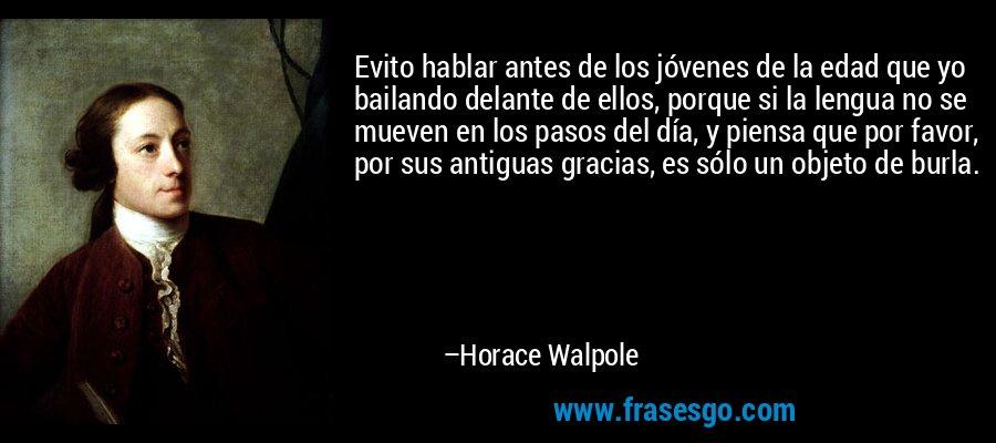 Evito hablar antes de los jóvenes de la edad que yo bailando delante de ellos, porque si la lengua no se mueven en los pasos del día, y piensa que por favor, por sus antiguas gracias, es sólo un objeto de burla. – Horace Walpole