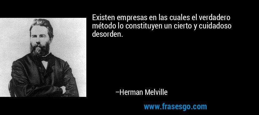Existen empresas en las cuales el verdadero método lo constituyen un cierto y cuidadoso desorden. – Herman Melville
