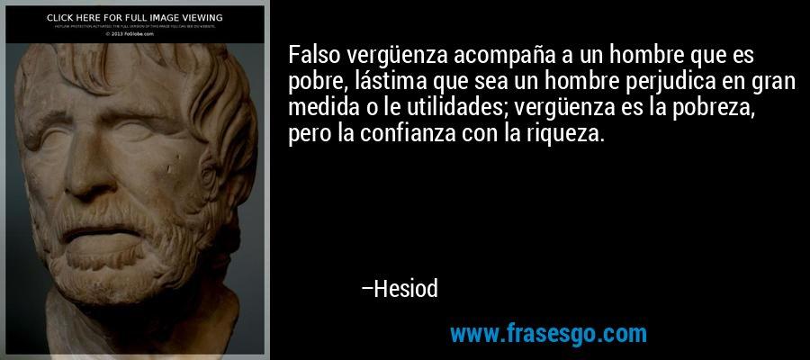 Falso vergüenza acompaña a un hombre que es pobre, lástima que sea un hombre perjudica en gran medida o le utilidades; vergüenza es la pobreza, pero la confianza con la riqueza. – Hesiod