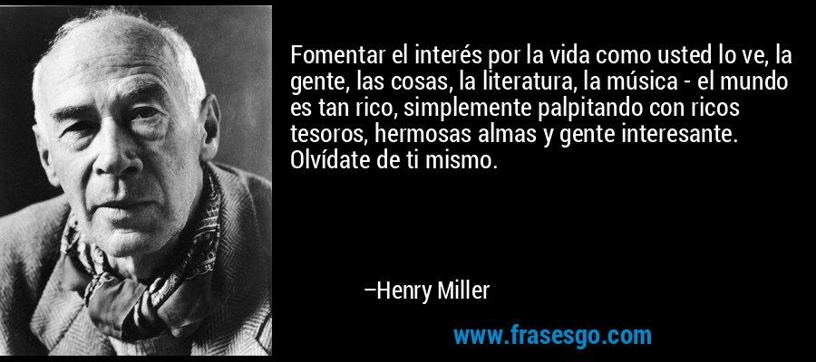 Fomentar el interés por la vida como usted lo ve, la gente, las cosas, la literatura, la música - el mundo es tan rico, simplemente palpitando con ricos tesoros, hermosas almas y gente interesante. Olvídate de ti mismo. – Henry Miller