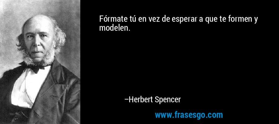 Fórmate tú en vez de esperar a que te formen y modelen. – Herbert Spencer