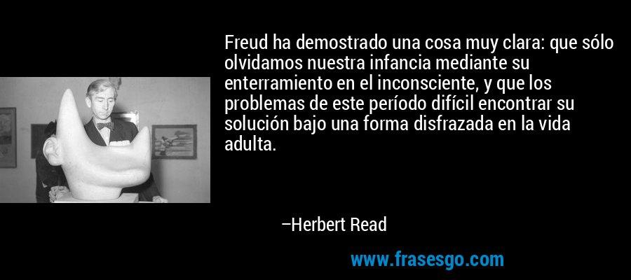 Freud ha demostrado una cosa muy clara: que sólo olvidamos nuestra infancia mediante su enterramiento en el inconsciente, y que los problemas de este período difícil encontrar su solución bajo una forma disfrazada en la vida adulta. – Herbert Read