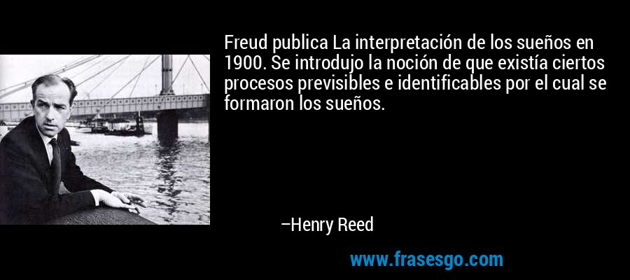 Freud publica La interpretación de los sueños en 1900. Se introdujo la noción de que existía ciertos procesos previsibles e identificables por el cual se formaron los sueños. – Henry Reed