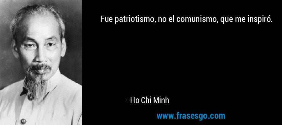 Fue patriotismo, no el comunismo, que me inspiró. – Ho Chi Minh
