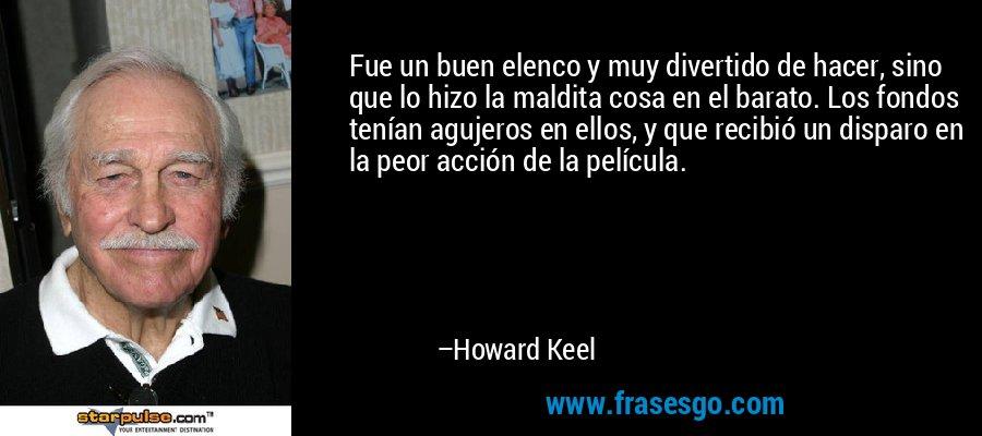 Fue un buen elenco y muy divertido de hacer, sino que lo hizo la maldita cosa en el barato. Los fondos tenían agujeros en ellos, y que recibió un disparo en la peor acción de la película. – Howard Keel