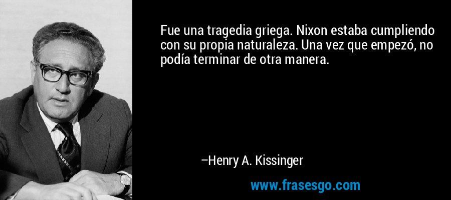 Fue una tragedia griega. Nixon estaba cumpliendo con su propia naturaleza. Una vez que empezó, no podía terminar de otra manera. – Henry A. Kissinger