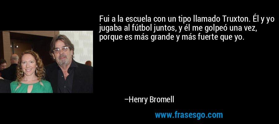 Fui a la escuela con un tipo llamado Truxton. Él y yo jugaba al fútbol juntos, y él me golpeó una vez, porque es más grande y más fuerte que yo. – Henry Bromell