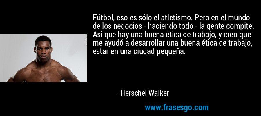 Fútbol, eso es sólo el atletismo. Pero en el mundo de los negocios - haciendo todo - la gente compite. Así que hay una buena ética de trabajo, y creo que me ayudó a desarrollar una buena ética de trabajo, estar en una ciudad pequeña. – Herschel Walker