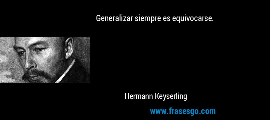 Generalizar siempre es equivocarse. – Hermann Keyserling