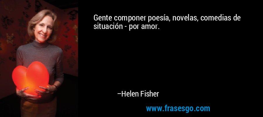 Gente componer poesía, novelas, comedias de situación - por amor. – Helen Fisher