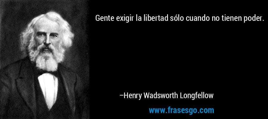 Gente exigir la libertad sólo cuando no tienen poder. – Henry Wadsworth Longfellow