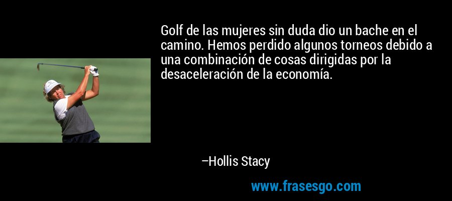 Golf de las mujeres sin duda dio un bache en el camino. Hemos perdido algunos torneos debido a una combinación de cosas dirigidas por la desaceleración de la economía. – Hollis Stacy