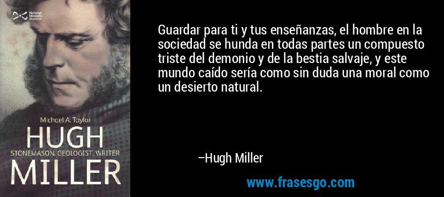 Guardar para ti y tus enseñanzas, el hombre en la sociedad se hunda en todas partes un compuesto triste del demonio y de la bestia salvaje, y este mundo caído sería como sin duda una moral como un desierto natural. – Hugh Miller