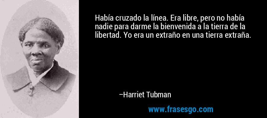 Había cruzado la línea. Era libre, pero no había nadie para darme la bienvenida a la tierra de la libertad. Yo era un extraño en una tierra extraña. – Harriet Tubman