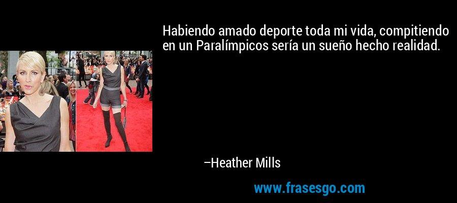 Habiendo amado deporte toda mi vida, compitiendo en un Paralímpicos sería un sueño hecho realidad. – Heather Mills