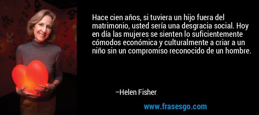 Hace cien años, si tuviera un hijo fuera del matrimonio, usted sería una desgracia social. Hoy en día las mujeres se sienten lo suficientemente cómodos económica y culturalmente a criar a un niño sin un compromiso reconocido de un hombre. – Helen Fisher
