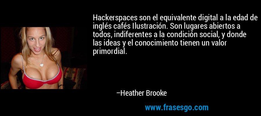 Hackerspaces son el equivalente digital a la edad de inglés cafés Ilustración. Son lugares abiertos a todos, indiferentes a la condición social, y donde las ideas y el conocimiento tienen un valor primordial. – Heather Brooke