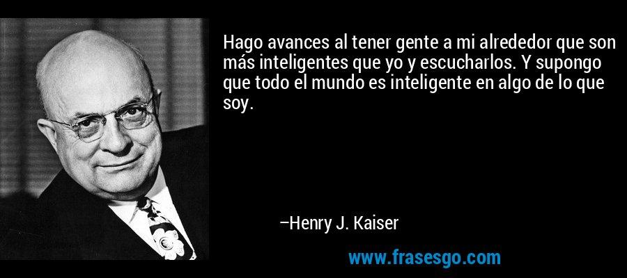Hago avances al tener gente a mi alrededor que son más inteligentes que yo y escucharlos. Y supongo que todo el mundo es inteligente en algo de lo que soy. – Henry J. Kaiser