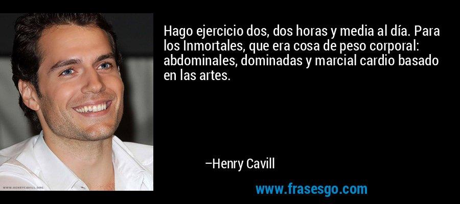 Hago ejercicio dos, dos horas y media al día. Para los Inmortales, que era cosa de peso corporal: abdominales, dominadas y marcial cardio basado en las artes. – Henry Cavill