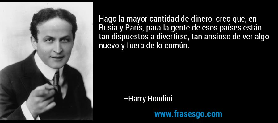 Hago la mayor cantidad de dinero, creo que, en Rusia y París, para la gente de esos países están tan dispuestos a divertirse, tan ansioso de ver algo nuevo y fuera de lo común. – Harry Houdini