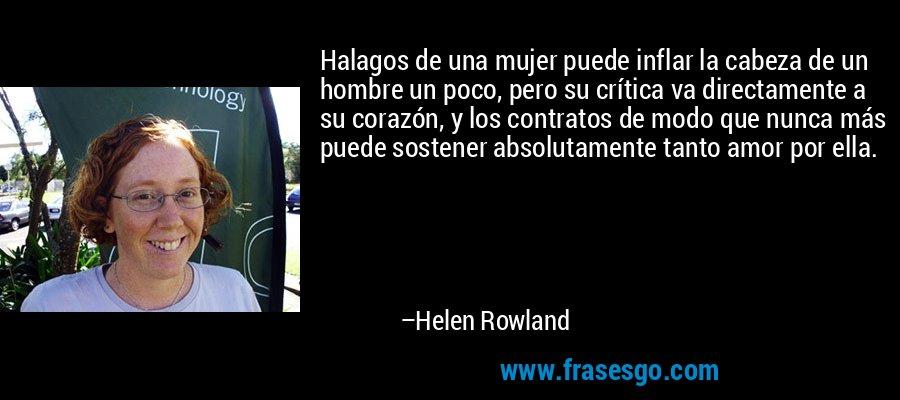 Halagos de una mujer puede inflar la cabeza de un hombre un poco, pero su crítica va directamente a su corazón, y los contratos de modo que nunca más puede sostener absolutamente tanto amor por ella. – Helen Rowland