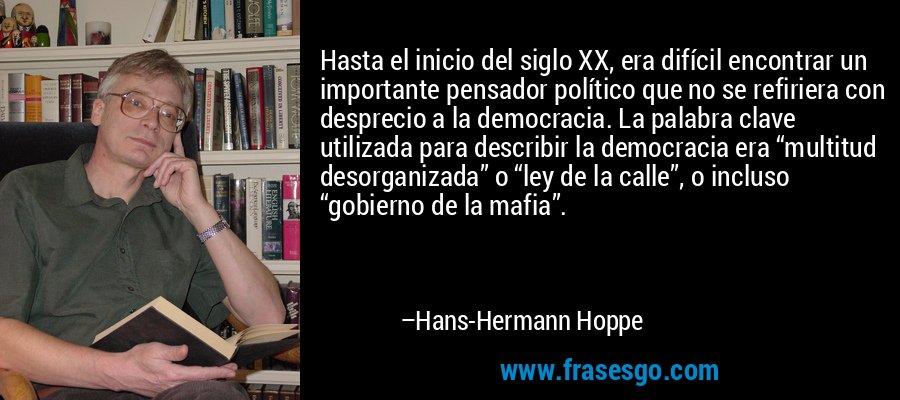 """Hasta el inicio del siglo XX, era difícil encontrar un importante pensador político que no se refiriera con desprecio a la democracia. La palabra clave utilizada para describir la democracia era """"multitud desorganizada"""" o """"ley de la calle"""", o incluso """"gobierno de la mafia"""". – Hans-Hermann Hoppe"""