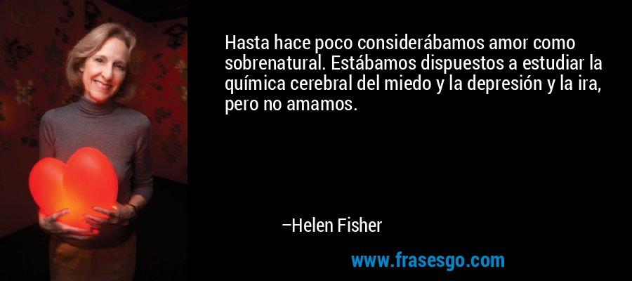 Hasta hace poco considerábamos amor como sobrenatural. Estábamos dispuestos a estudiar la química cerebral del miedo y la depresión y la ira, pero no amamos. – Helen Fisher