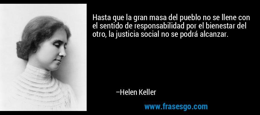 Hasta que la gran masa del pueblo no se llene con el sentido de responsabilidad por el bienestar del otro, la justicia social no se podrá alcanzar. – Helen Keller