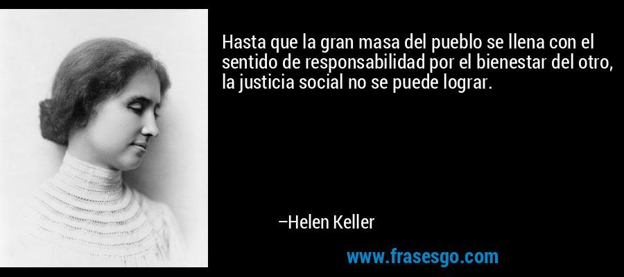Hasta que la gran masa del pueblo se llena con el sentido de responsabilidad por el bienestar del otro, la justicia social no se puede lograr. – Helen Keller