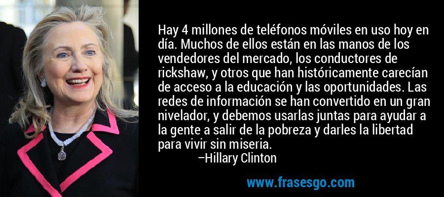 Hay 4 millones de teléfonos móviles en uso hoy en día. Muchos de ellos están en las manos de los vendedores del mercado, los conductores de rickshaw, y otros que han históricamente carecían de acceso a la educación y las oportunidades. Las redes de información se han convertido en un gran nivelador, y debemos usarlas juntas para ayudar a la gente a salir de la pobreza y darles la libertad para vivir sin miseria. – Hillary Clinton