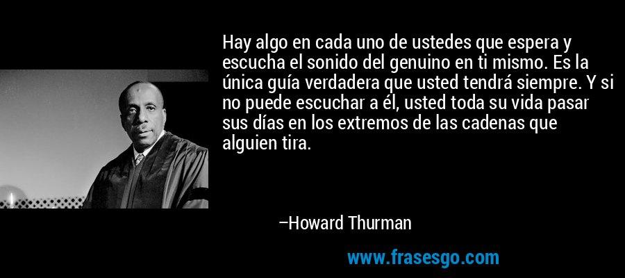 Hay algo en cada uno de ustedes que espera y escucha el sonido del genuino en ti mismo. Es la única guía verdadera que usted tendrá siempre. Y si no puede escuchar a él, usted toda su vida pasar sus días en los extremos de las cadenas que alguien tira. – Howard Thurman