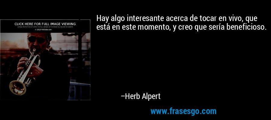Hay algo interesante acerca de tocar en vivo, que está en este momento, y creo que sería beneficioso. – Herb Alpert
