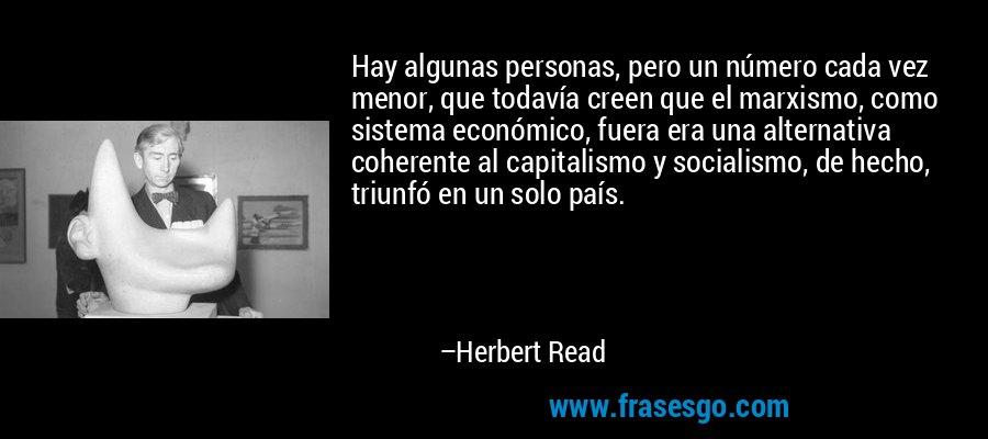 Hay algunas personas, pero un número cada vez menor, que todavía creen que el marxismo, como sistema económico, fuera era una alternativa coherente al capitalismo y socialismo, de hecho, triunfó en un solo país. – Herbert Read
