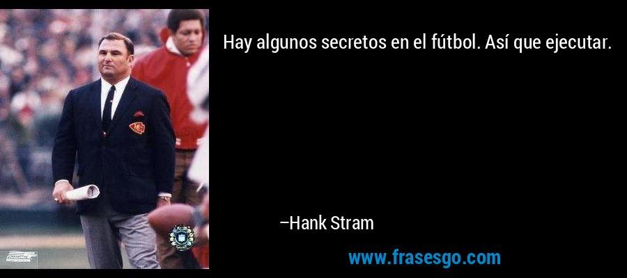 Hay algunos secretos en el fútbol. Así que ejecutar. – Hank Stram