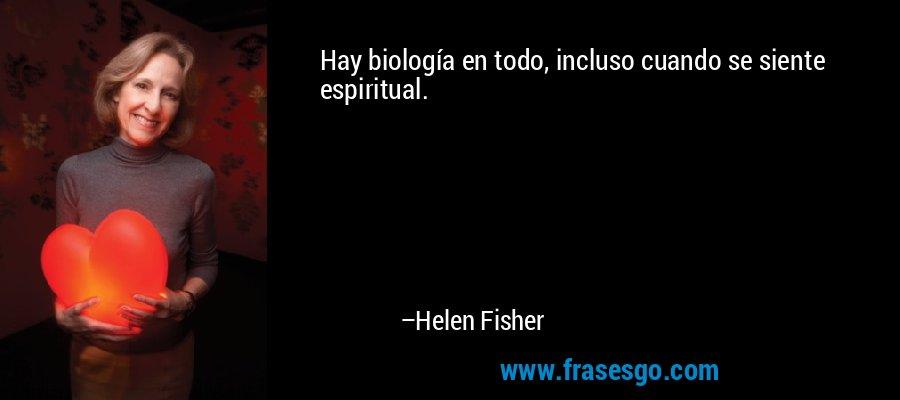 Hay biología en todo, incluso cuando se siente espiritual. – Helen Fisher