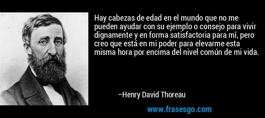 Hay cabezas de edad en el mundo que no me pueden ayudar con su ejemplo o consejo para vivir dignamente y en forma satisfactoria para mí, pero creo que está en mi poder para elevarme esta misma hora por encima del nivel común de mi vida. – Henry David Thoreau