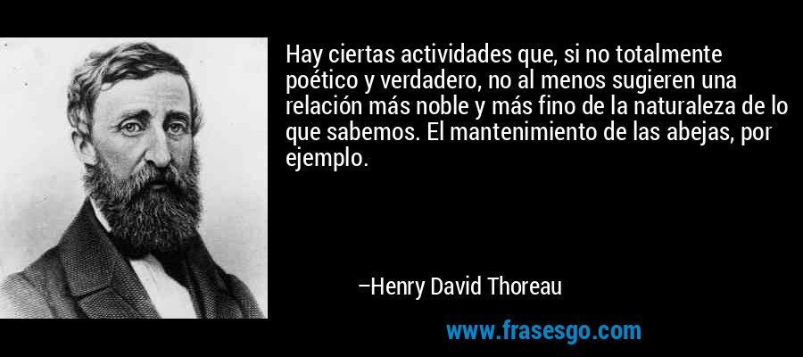Hay ciertas actividades que, si no totalmente poético y verdadero, no al menos sugieren una relación más noble y más fino de la naturaleza de lo que sabemos. El mantenimiento de las abejas, por ejemplo. – Henry David Thoreau