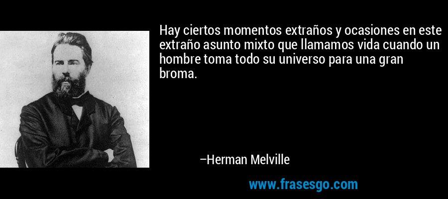 Hay ciertos momentos extraños y ocasiones en este extraño asunto mixto que llamamos vida cuando un hombre toma todo su universo para una gran broma. – Herman Melville